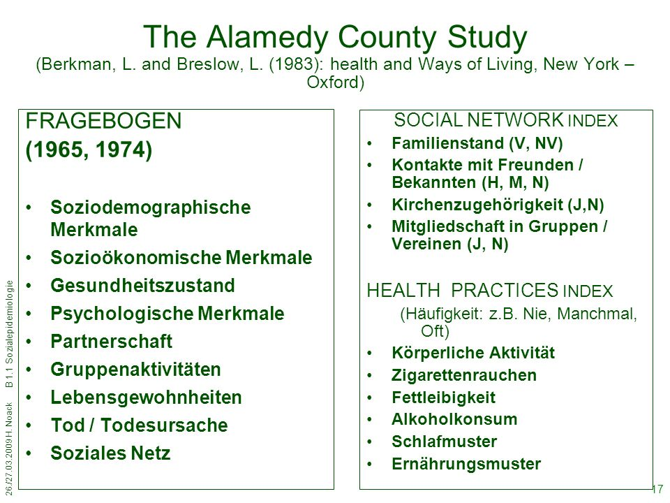 26./27.03.2009 H. Noack B 1.1 Sozialepidemiologie 17 The Alamedy County Study (Berkman, L. and Breslow, L. (1983): health and Ways of Living, New York