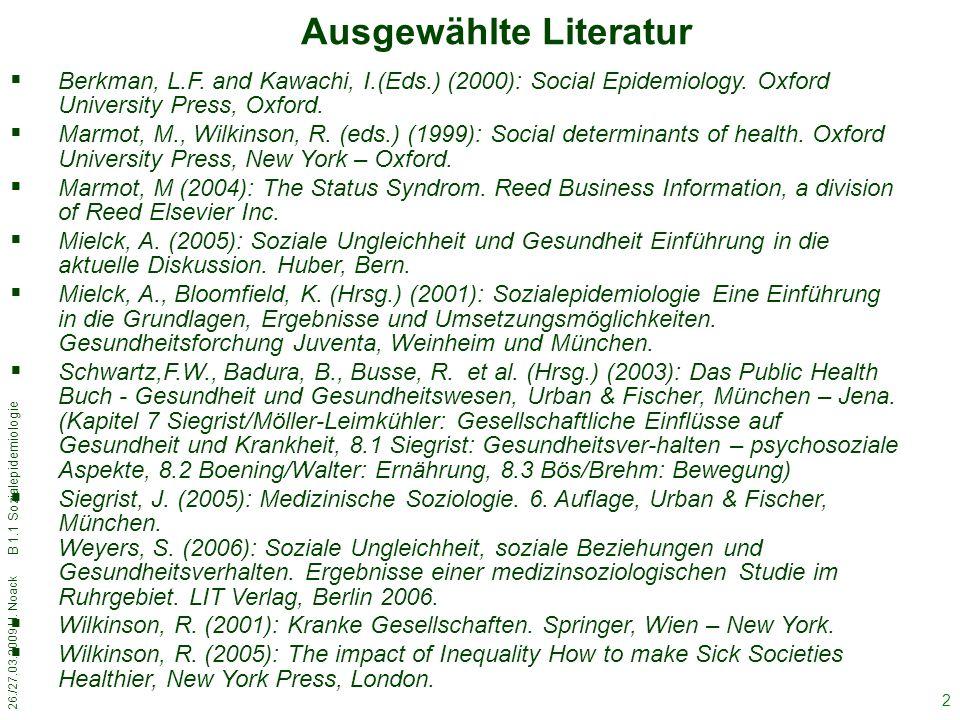 26./27.03.2009 H. Noack B 1.1 Sozialepidemiologie 2 Ausgewählte Literatur  Berkman, L.F. and Kawachi, I.(Eds.) (2000): Social Epidemiology. Oxford Un