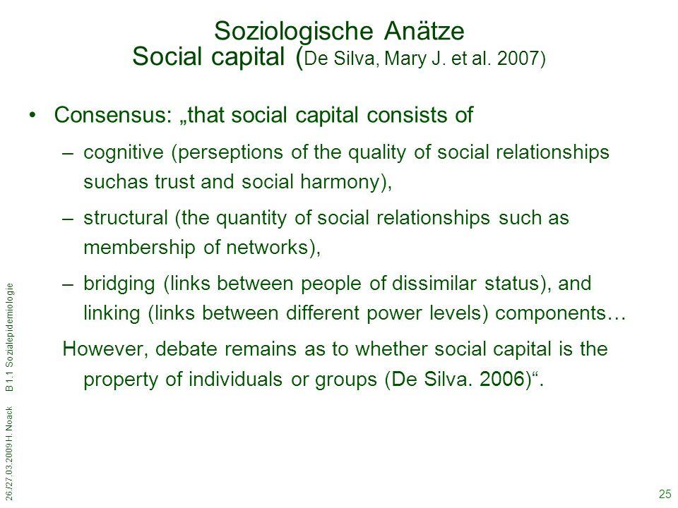 """26./27.03.2009 H. Noack B 1.1 Sozialepidemiologie 25 Soziologische Anätze Social capital ( De Silva, Mary J. et al. 2007) Consensus: """"that social capi"""