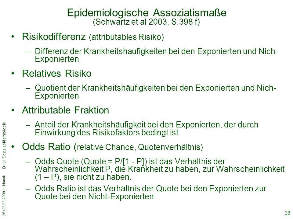 26./27.03.2009 H. Noack B 1.1 Sozialepidemiologie 38 Epidemiologische Assoziatismaße (Schwartz et al 2003, S.398 f) Risikodifferenz (attributables Ris