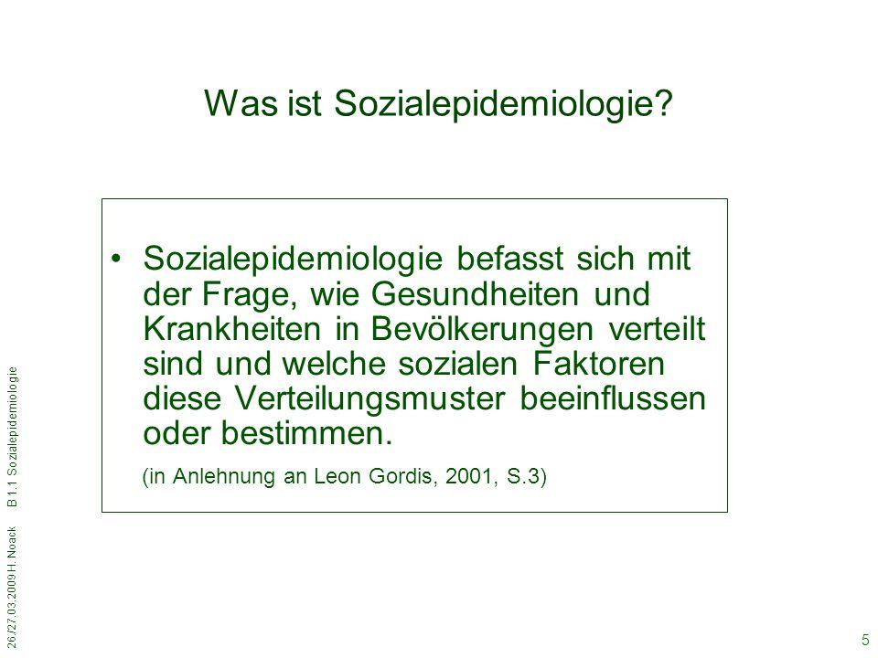 26./27.03.2009 H. Noack B 1.1 Sozialepidemiologie 5 Was ist Sozialepidemiologie? Sozialepidemiologie befasst sich mit der Frage, wie Gesundheiten und