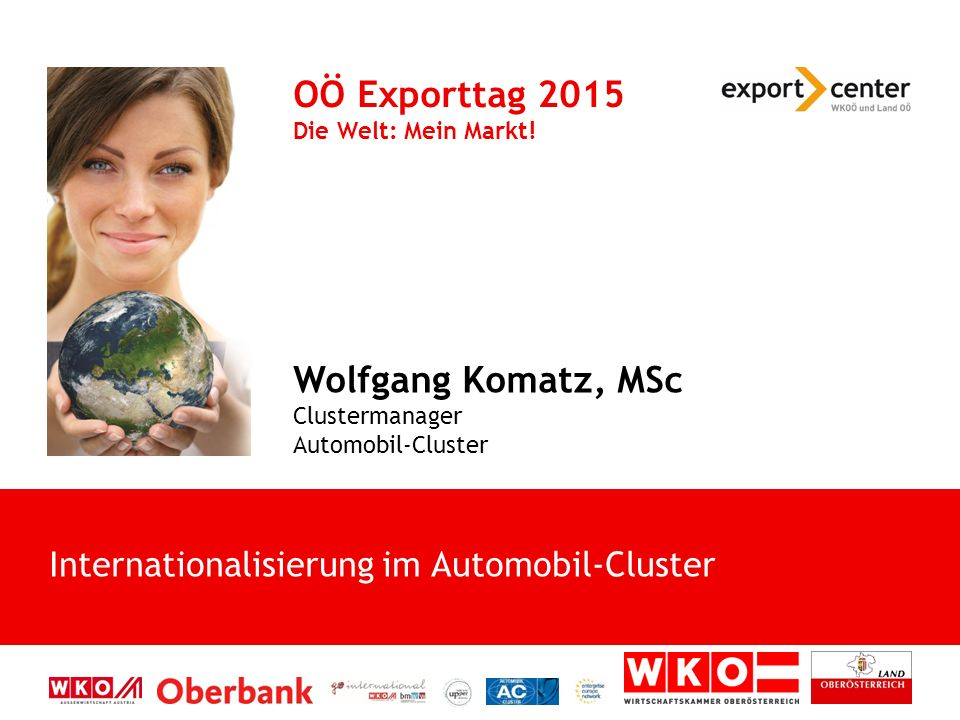Internationalisierung im Automobil-Cluster OÖ Exporttag 2015 Die Welt: Mein Markt.