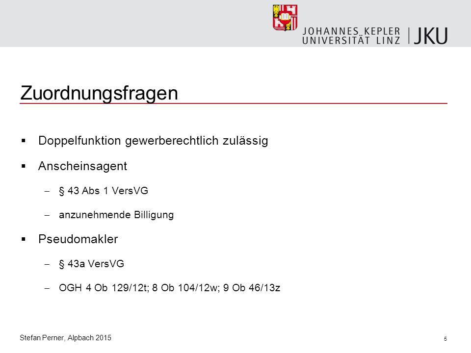 5 Stefan Perner, Alpbach 2015 Zuordnungsfragen  Doppelfunktion gewerberechtlich zulässig  Anscheinsagent  § 43 Abs 1 VersVG  anzunehmende Billigung  Pseudomakler  § 43a VersVG  OGH 4 Ob 129/12t; 8 Ob 104/12w; 9 Ob 46/13z