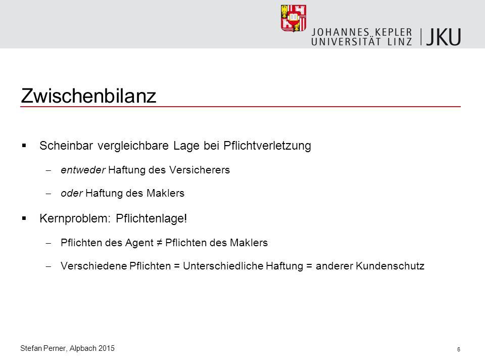 6 Stefan Perner, Alpbach 2015 Zwischenbilanz  Scheinbar vergleichbare Lage bei Pflichtverletzung  entweder Haftung des Versicherers  oder Haftung des Maklers  Kernproblem: Pflichtenlage.