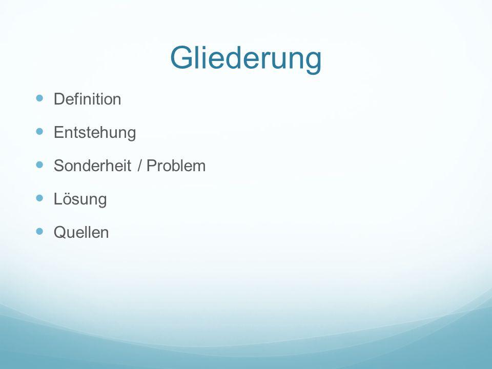 Gliederung Definition Entstehung Sonderheit / Problem Lösung Quellen