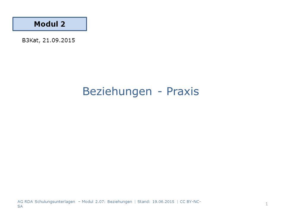 Beziehungen - Praxis Modul 2 B3Kat, 21.09.2015 AG RDA Schulungsunterlagen – Modul 2.07: Beziehungen | Stand: 19.06.2015 | CC BY-NC- SA 1