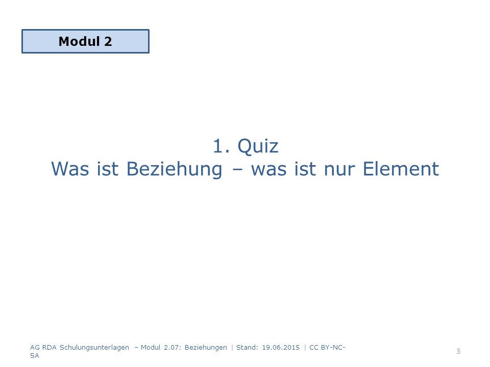 1. Quiz Was ist Beziehung – was ist nur Element Modul 2 AG RDA Schulungsunterlagen – Modul 2.07: Beziehungen | Stand: 19.06.2015 | CC BY-NC- SA 3