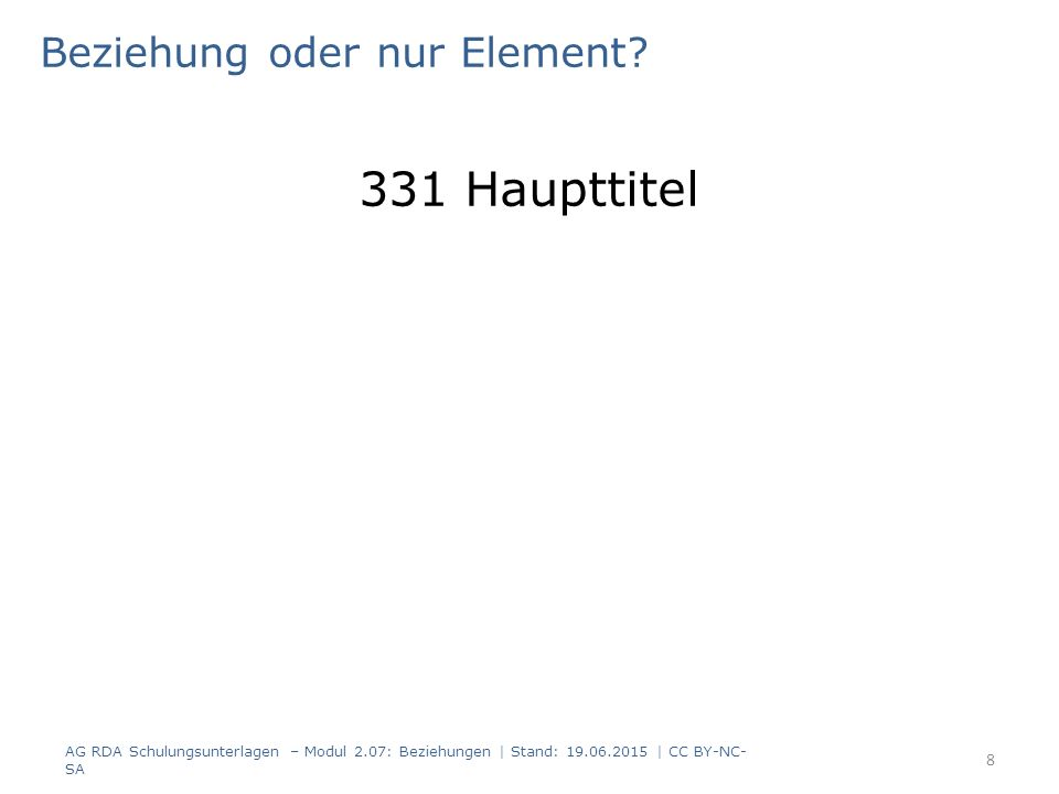 Beziehung oder nur Element? 331 Haupttitel AG RDA Schulungsunterlagen – Modul 2.07: Beziehungen | Stand: 19.06.2015 | CC BY-NC- SA 8