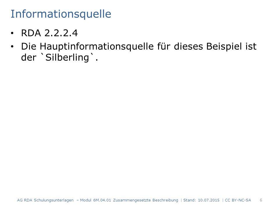Informationsquelle RDA 2.2.2.4 Die Hauptinformationsquelle für dieses Beispiel ist der `Silberling`. 6 AG RDA Schulungsunterlagen – Modul 6M.04.01 Zus