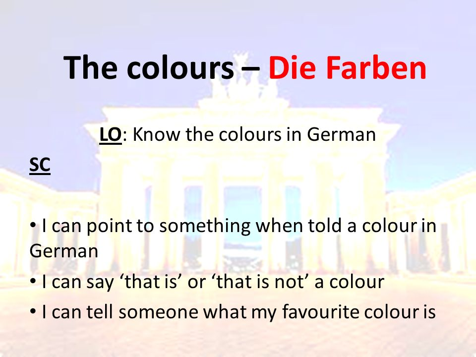The colours – Die Farben LO: Know the colours in German SC I can point to something when told a colour in German I can say 'that is' or 'that is not' a colour I can tell someone what my favourite colour is