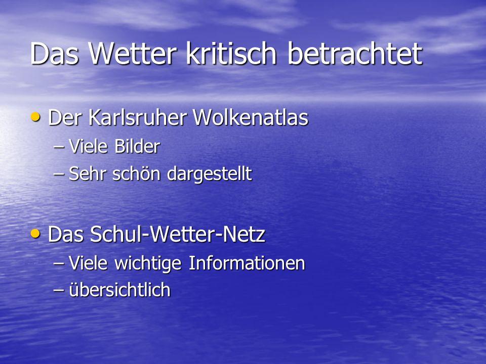 Das Wetter kritisch betrachtet Der Karlsruher Wolkenatlas Der Karlsruher Wolkenatlas –Viele Bilder –Sehr schön dargestellt Das Schul-Wetter-Netz Das S