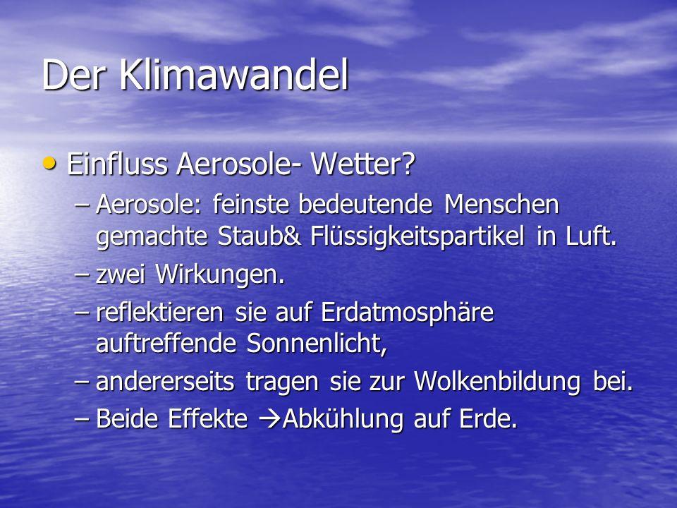 Der Klimawandel Einfluss Aerosole- Wetter? Einfluss Aerosole- Wetter? –Aerosole: feinste bedeutende Menschen gemachte Staub& Flüssigkeitspartikel in L