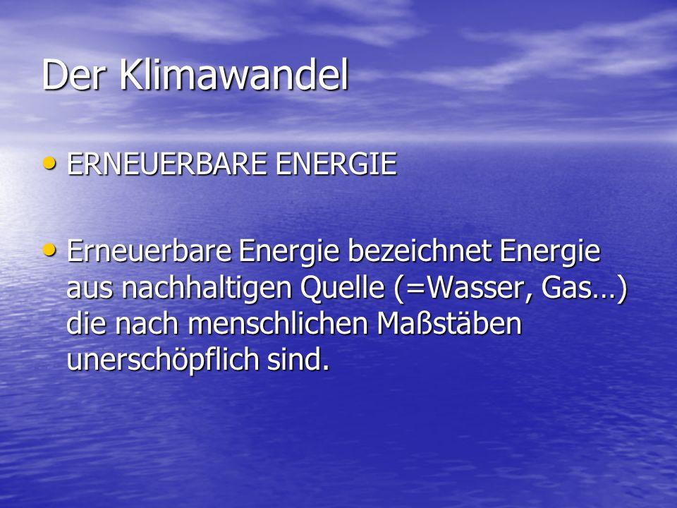 Der Klimawandel ERNEUERBARE ENERGIE ERNEUERBARE ENERGIE Erneuerbare Energie bezeichnet Energie aus nachhaltigen Quelle (=Wasser, Gas…) die nach mensch