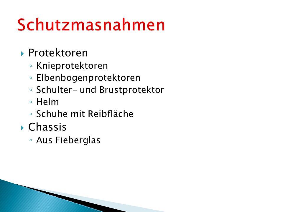  Protektoren ◦ Knieprotektoren ◦ Elbenbogenprotektoren ◦ Schulter- und Brustprotektor ◦ Helm ◦ Schuhe mit Reibfläche  Chassis ◦ Aus Fieberglas