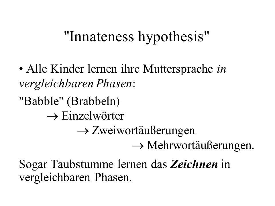 Innateness hypothesis Alle Kinder lernen ihre Muttersprache in vergleichbaren Phasen: Babble (Brabbeln)  Einzelwörter  Zweiwortäußerungen  Mehrwortäußerungen.