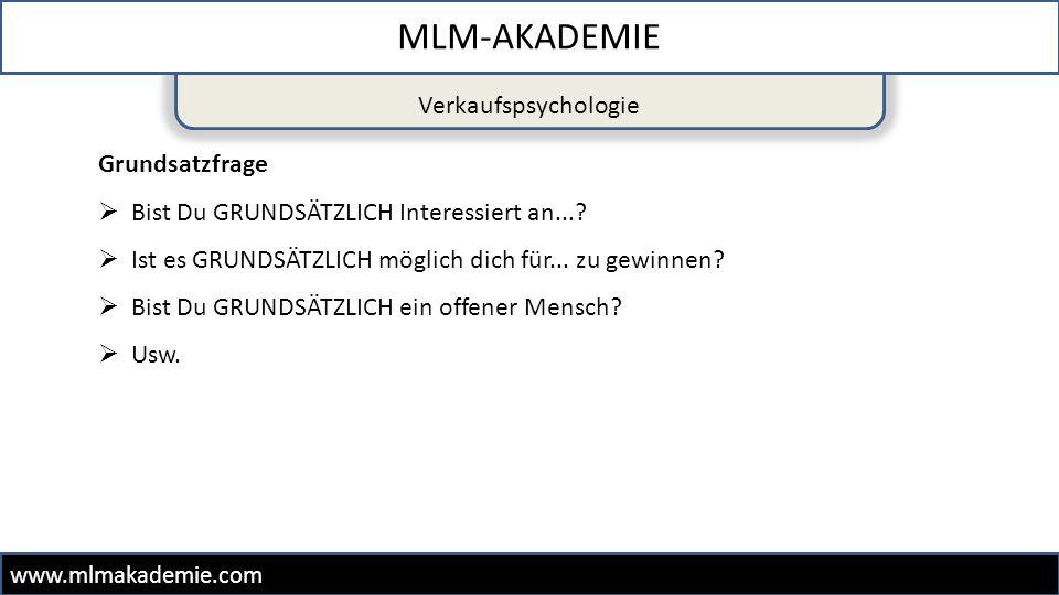 Verkaufspsychologie MLM-AKADEMIE www.mlmakademie.com Grundsatzfrage  Bist Du GRUNDSÄTZLICH Interessiert an...?  Ist es GRUNDSÄTZLICH möglich dich fü