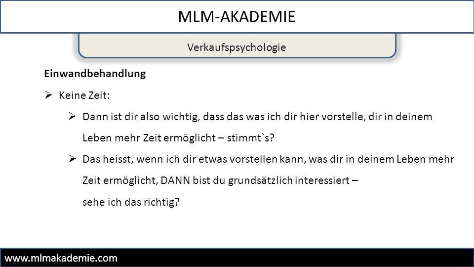 Verkaufspsychologie MLM-AKADEMIE www.mlmakademie.com Einwandbehandlung  Keine Zeit:  Dann ist dir also wichtig, dass das was ich dir hier vorstelle,