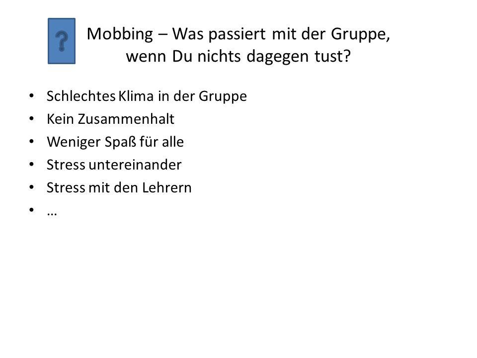 Mobbing – Was passiert mit der Gruppe, wenn Du nichts dagegen tust? Schlechtes Klima in der Gruppe Kein Zusammenhalt Weniger Spaß für alle Stress unte