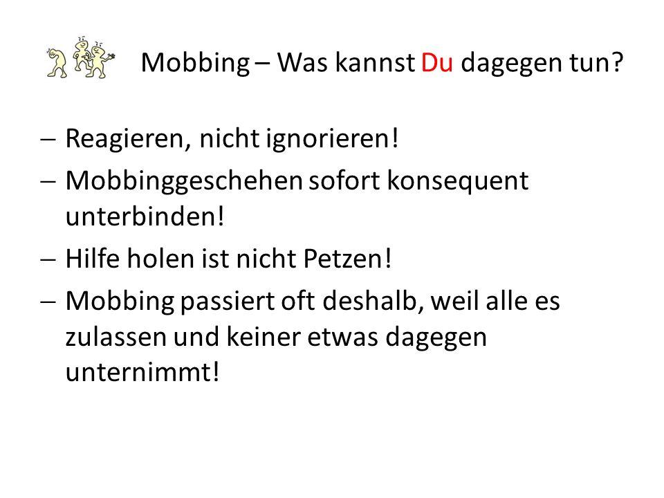 Mobbing – Was kannst Du dagegen tun?  Reagieren, nicht ignorieren!  Mobbinggeschehen sofort konsequent unterbinden!  Hilfe holen ist nicht Petzen!