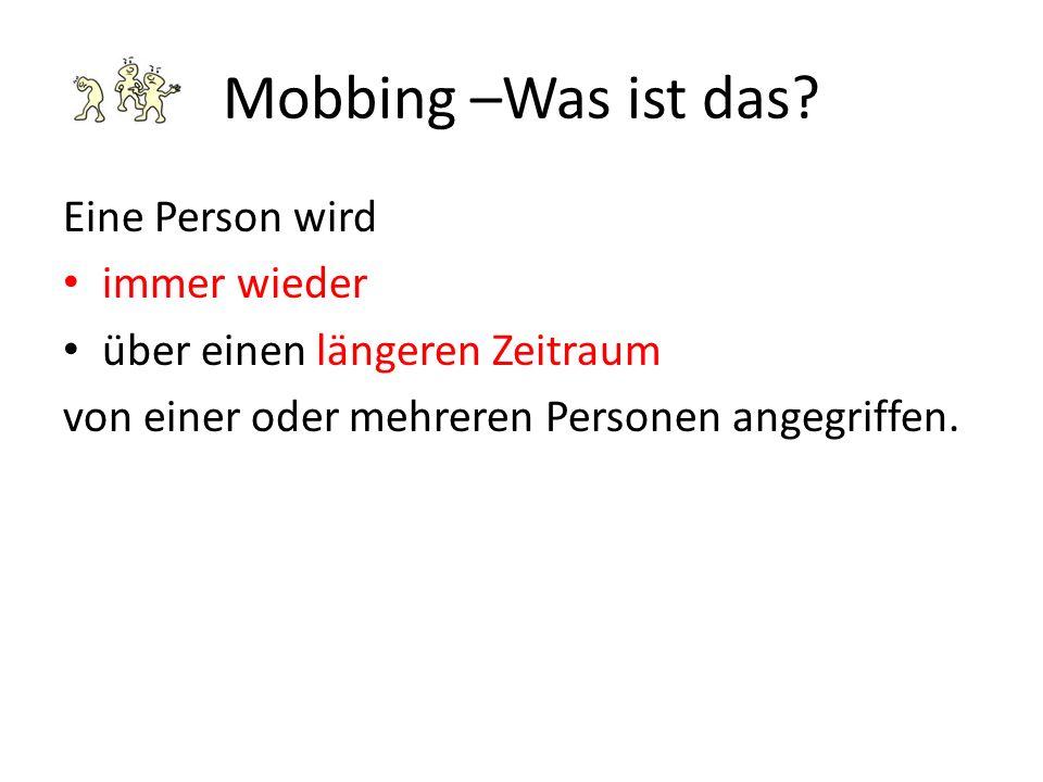 Mobbing –Was ist das? Eine Person wird immer wieder über einen längeren Zeitraum von einer oder mehreren Personen angegriffen.