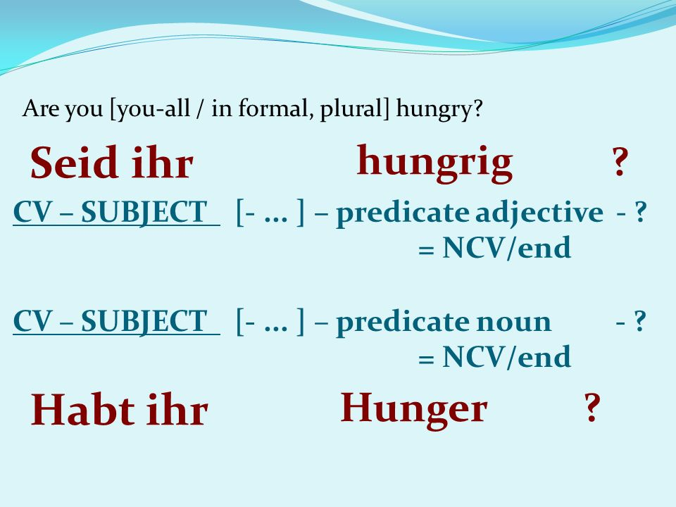 Are you [you-all / in formal, plural] hungry. CV – SUBJECT [-...