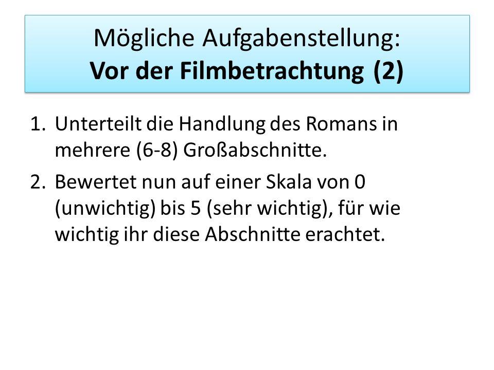 Mögliche Aufgabenstellung: Vor der Filmbetrachtung (2) 1.Unterteilt die Handlung des Romans in mehrere (6-8) Großabschnitte. 2.Bewertet nun auf einer