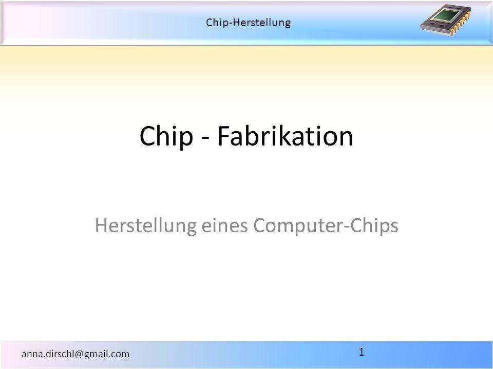 Chip-Herstellung anna.dirschl@gmail.com Chip - Fabrikation Herstellung eines Computer-Chips 1