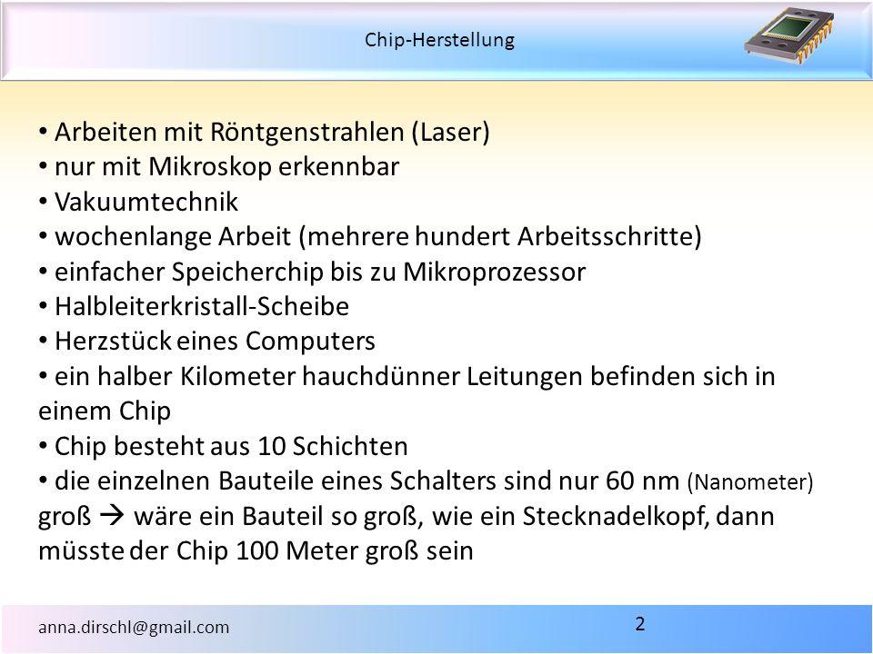 Chip-Herstellung anna.dirschl@gmail.com 2 Arbeiten mit Röntgenstrahlen (Laser) nur mit Mikroskop erkennbar Vakuumtechnik wochenlange Arbeit (mehrere h