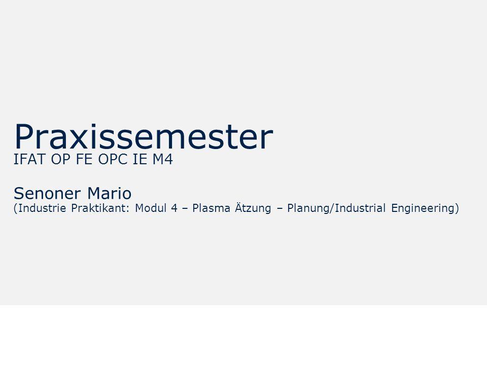 12.00.012.08.9 7.18 9.20 8.60 6.40 5.00 6.40 6.80 6.20 Praxissemester IFAT OP FE OPC IE M4 Senoner Mario (Industrie Praktikant: Modul 4 – Plasma Ätzung – Planung/Industrial Engineering)