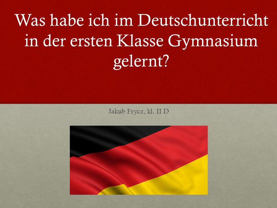 Jakub Frycz, kl. II D Was habe ich im Deutschunterricht in der ersten Klasse Gymnasium gelernt