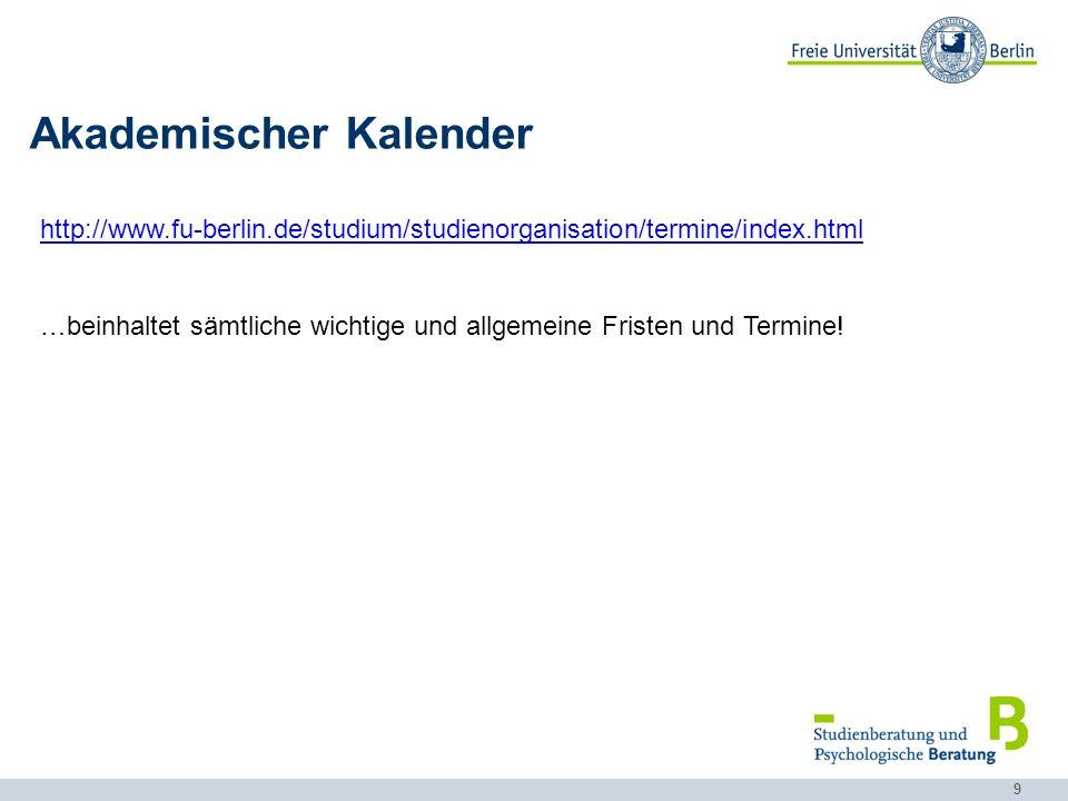 9 Akademischer Kalender http://www.fu-berlin.de/studium/studienorganisation/termine/index.html …beinhaltet sämtliche wichtige und allgemeine Fristen u