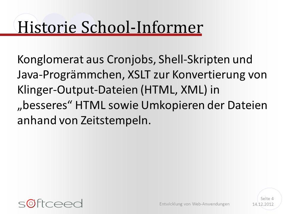 """Historie School-Informer Entwicklung von Web-Anwendungen Seite 4 14.12.2012 Konglomerat aus Cronjobs, Shell-Skripten und Java-Progrämmchen, XSLT zur Konvertierung von Klinger-Output-Dateien (HTML, XML) in """"besseres HTML sowie Umkopieren der Dateien anhand von Zeitstempeln."""