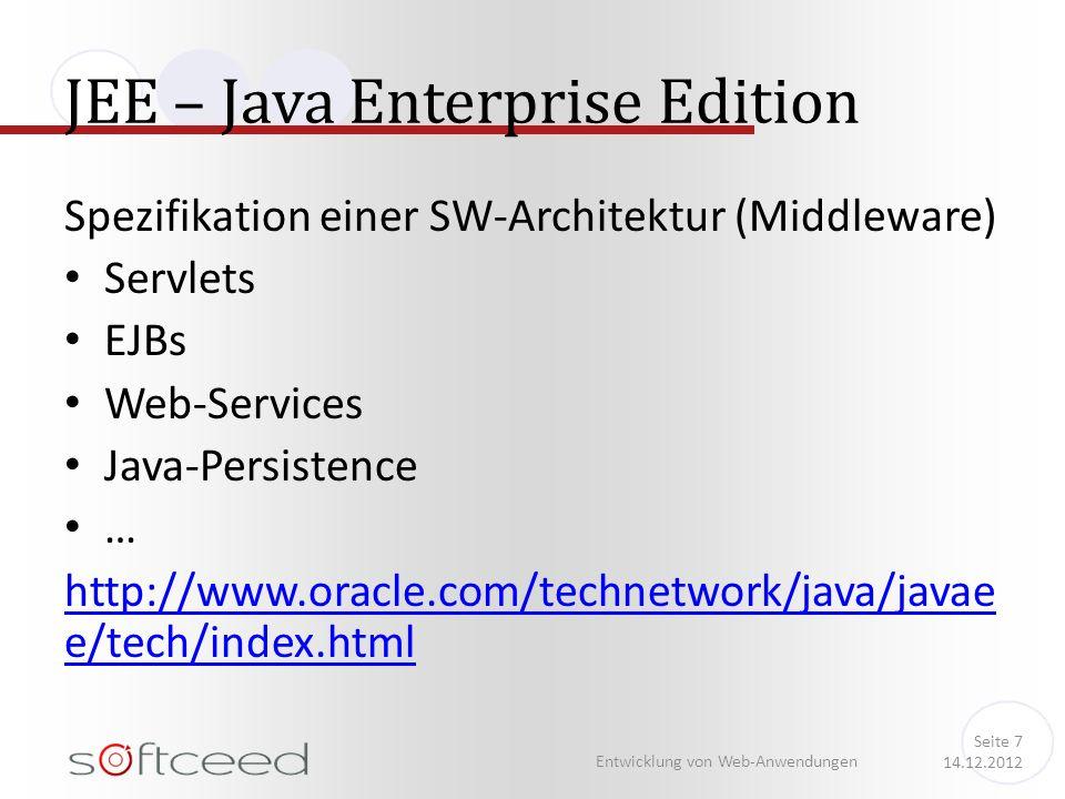 JEE – Java Enterprise Edition Entwicklung von Web-Anwendungen Seite 7 14.12.2012 Spezifikation einer SW-Architektur (Middleware) Servlets EJBs Web-Services Java-Persistence … http://www.oracle.com/technetwork/java/javae e/tech/index.html