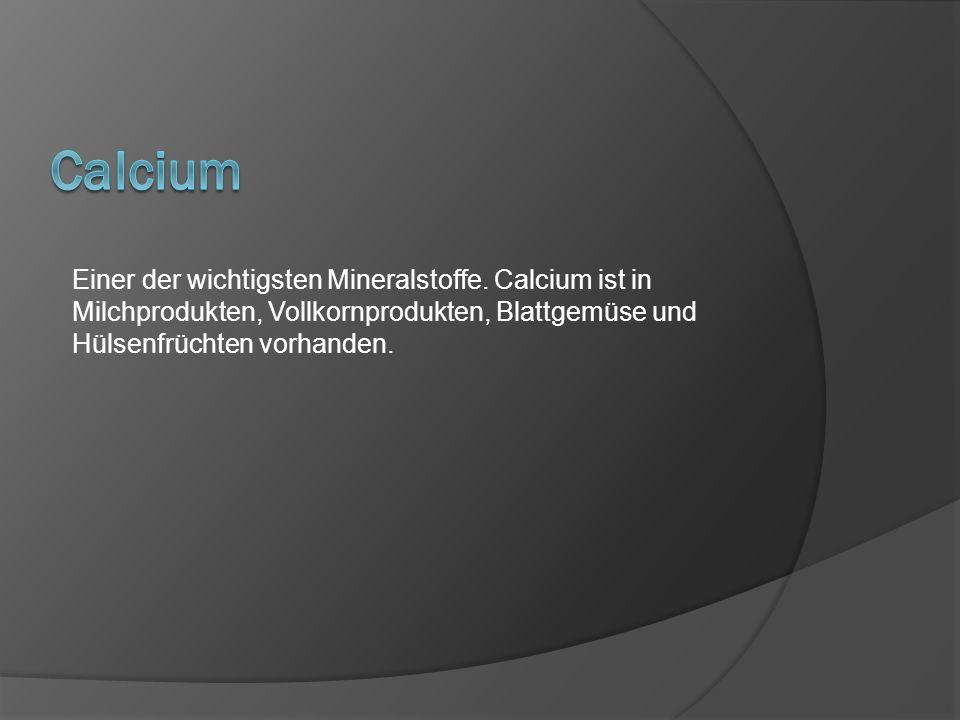 Einer der wichtigsten Mineralstoffe. Calcium ist in Milchprodukten, Vollkornprodukten, Blattgemüse und Hülsenfrüchten vorhanden.