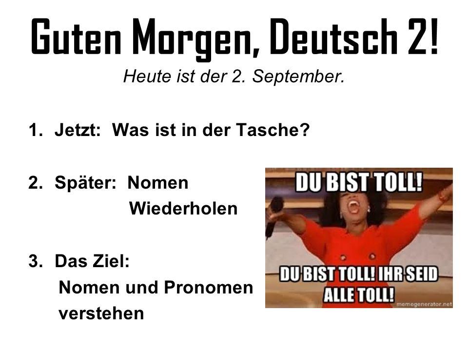 Guten Morgen, Deutsch 2! Heute ist der 2. September. 1.Jetzt: Was ist in der Tasche? 2.Später: Nomen Wiederholen 3.Das Ziel: Nomen und Pronomen verste