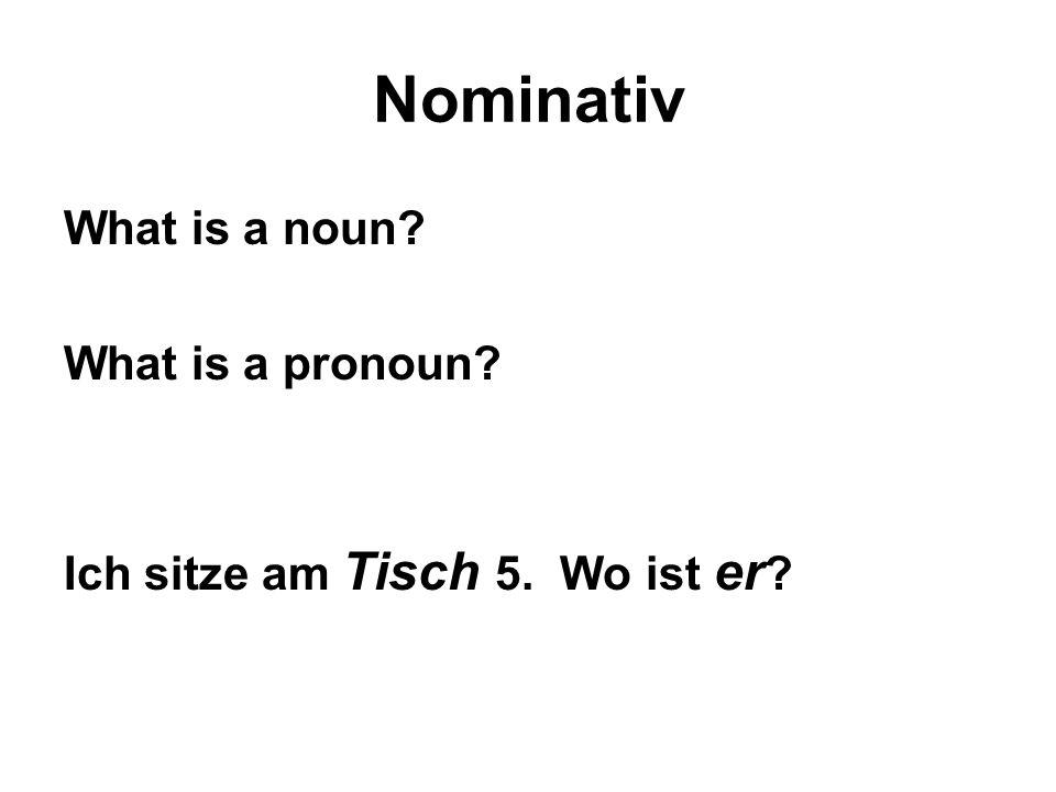 Nominativ What is a noun? What is a pronoun? Ich sitze am Tisch 5. Wo ist er ?