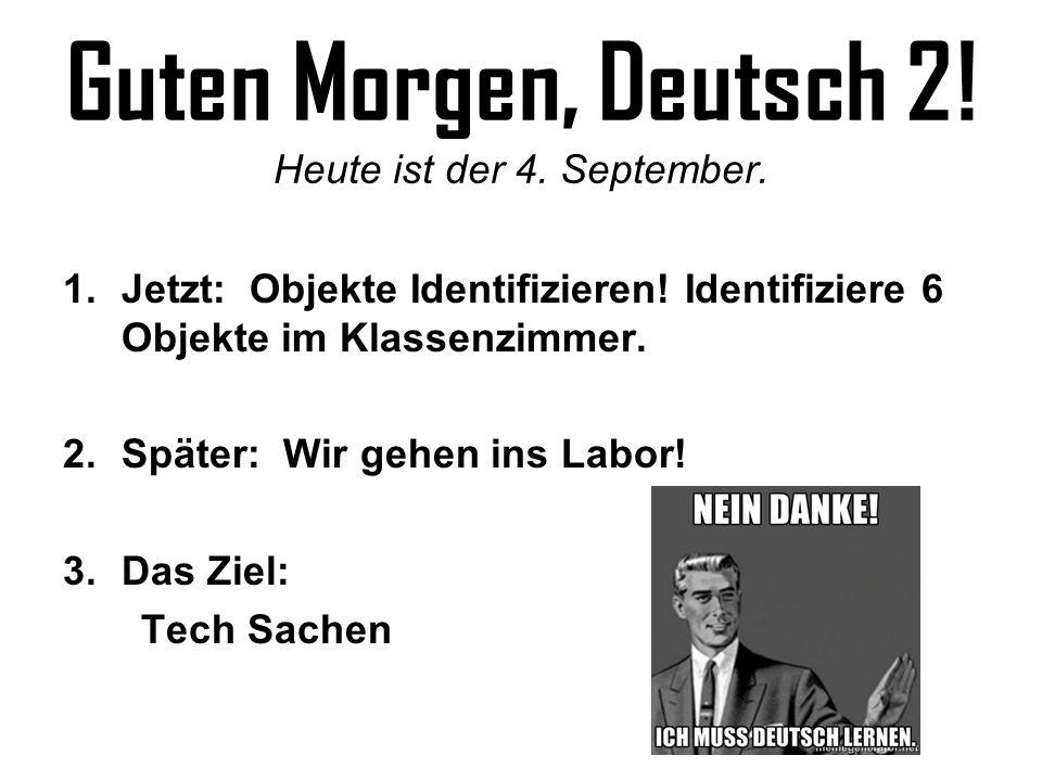 Guten Morgen, Deutsch 2! Heute ist der 4. September. 1.Jetzt: Objekte Identifizieren! Identifiziere 6 Objekte im Klassenzimmer. 2.Später: Wir gehen in