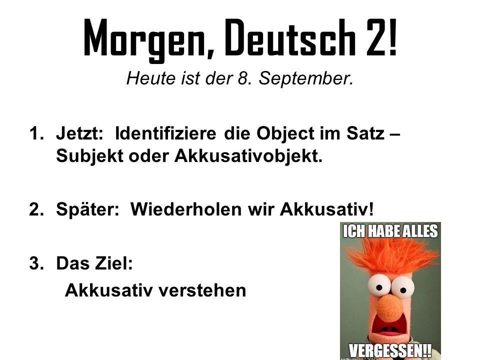 Morgen, Deutsch 2! Heute ist der 8. September. 1.Jetzt: Identifiziere die Object im Satz – Subjekt oder Akkusativobjekt. 2.Später: Wiederholen wir Akk