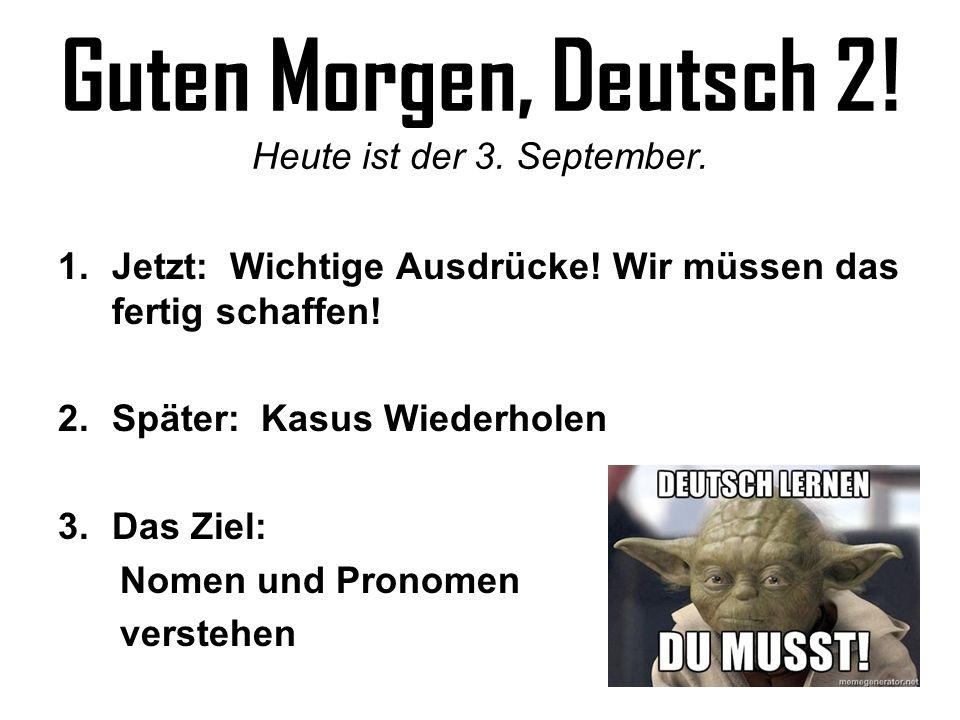 Guten Morgen, Deutsch 2! Heute ist der 3. September. 1.Jetzt: Wichtige Ausdrücke! Wir müssen das fertig schaffen! 2.Später: Kasus Wiederholen 3.Das Zi