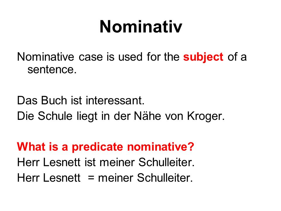 Nominativ Nominative case is used for the subject of a sentence. Das Buch ist interessant. Die Schule liegt in der Nähe von Kroger. What is a predicat