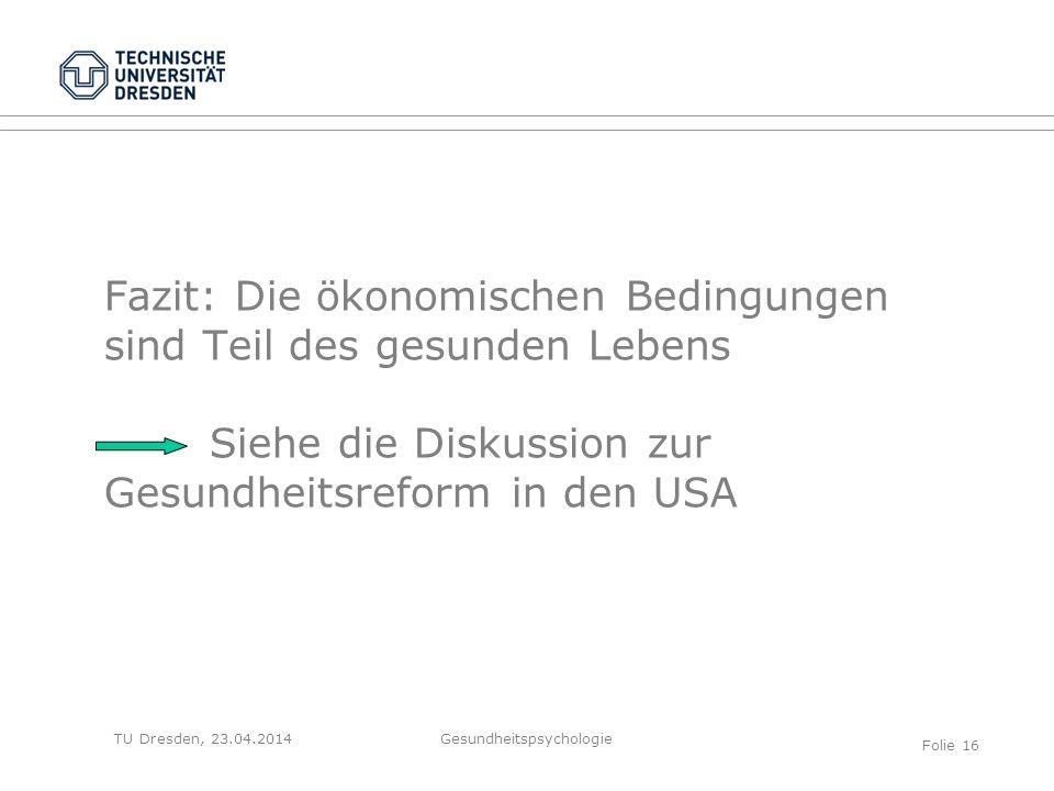 TU Dresden, 23.04.2014 Fazit: Die ökonomischen Bedingungen sind Teil des gesunden Lebens Siehe die Diskussion zur Gesundheitsreform in den USA Gesundh