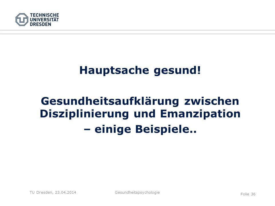 TU Dresden, 23.04.2014 Hauptsache gesund! Gesundheitsaufklärung zwischen Disziplinierung und Emanzipation – einige Beispiele.. Gesundheitspsychologie