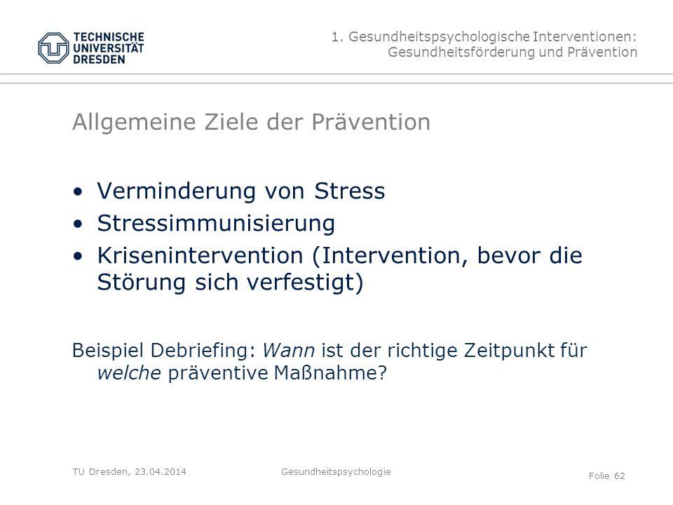 TU Dresden, 23.04.2014 Allgemeine Ziele der Prävention Verminderung von Stress Stressimmunisierung Krisenintervention (Intervention, bevor die Störung