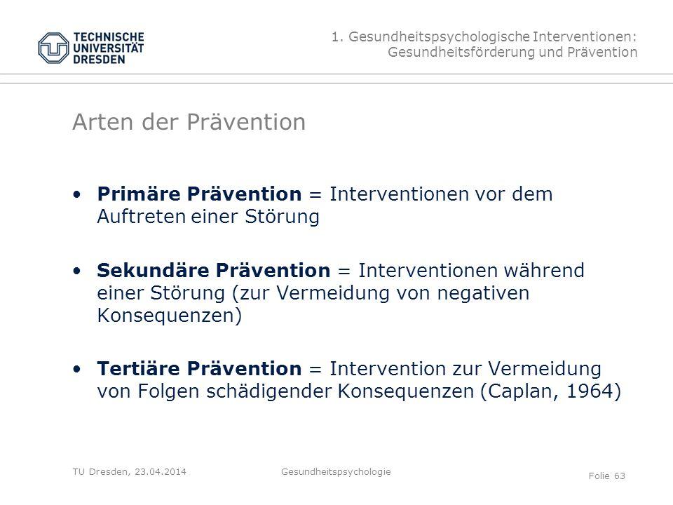 TU Dresden, 23.04.2014 Arten der Prävention Primäre Prävention = Interventionen vor dem Auftreten einer Störung Sekundäre Prävention = Interventionen