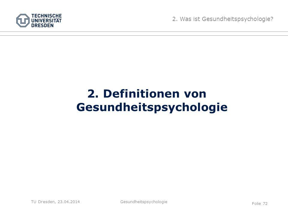 TU Dresden, 23.04.2014 2. Definitionen von Gesundheitspsychologie 2. Was ist Gesundheitspsychologie? Gesundheitspsychologie Folie 72