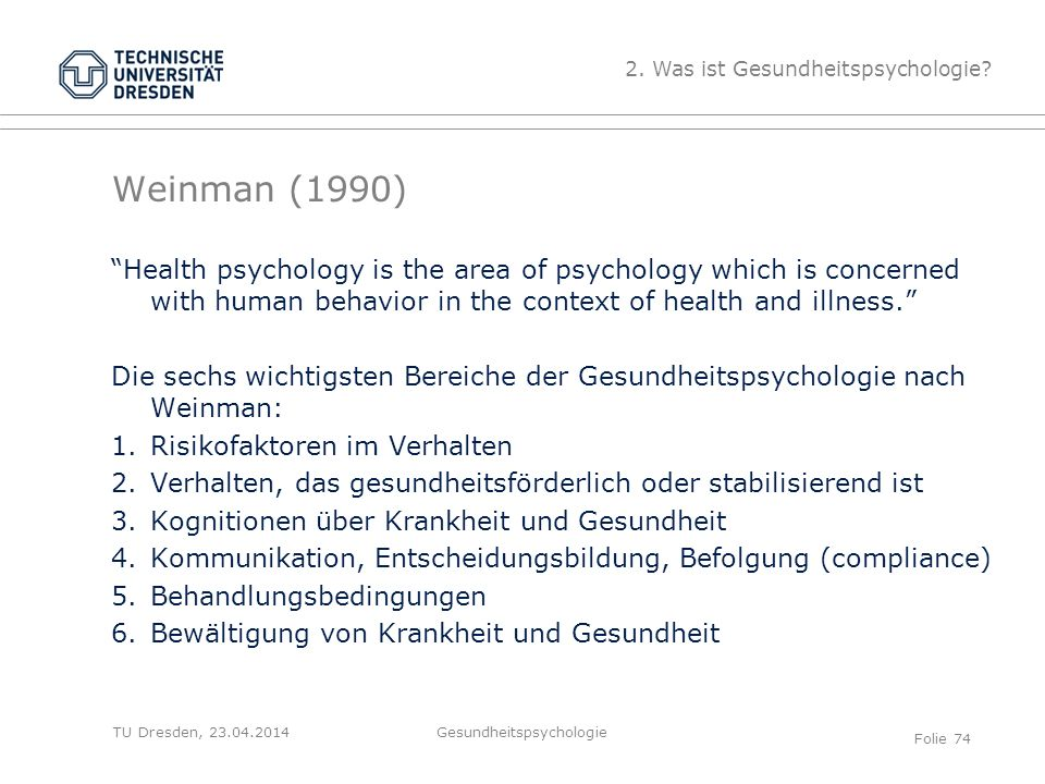 """TU Dresden, 23.04.2014 Weinman (1990) """"Health psychology is the area of psychology which is concerned with human behavior in the context of health and"""