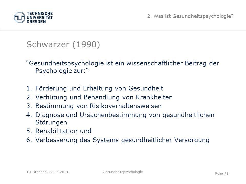 """TU Dresden, 23.04.2014 Schwarzer (1990) """"Gesundheitspsychologie ist ein wissenschaftlicher Beitrag der Psychologie zur:"""" 1.Förderung und Erhaltung von"""