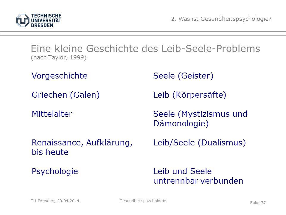 TU Dresden, 23.04.2014 Eine kleine Geschichte des Leib-Seele-Problems (nach Taylor, 1999) 2. Was ist Gesundheitspsychologie? Vorgeschichte Griechen (G