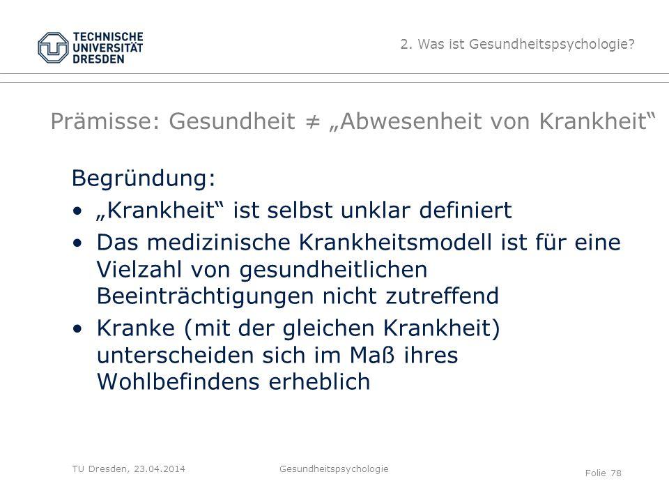 """TU Dresden, 23.04.2014 Prämisse: Gesundheit ≠ """"Abwesenheit von Krankheit"""" Begründung: """"Krankheit"""" ist selbst unklar definiert Das medizinische Krankhe"""