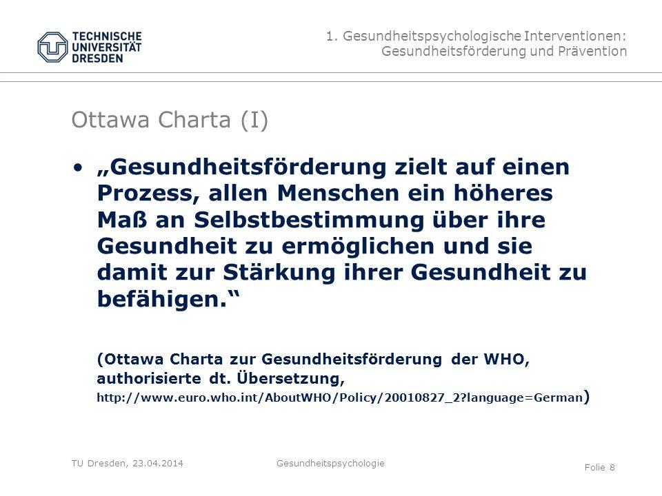 """TU Dresden, 23.04.2014 Ottawa Charta (I) 1. Gesundheitspsychologische Interventionen: Gesundheitsförderung und Prävention """"Gesundheitsförderung zielt"""